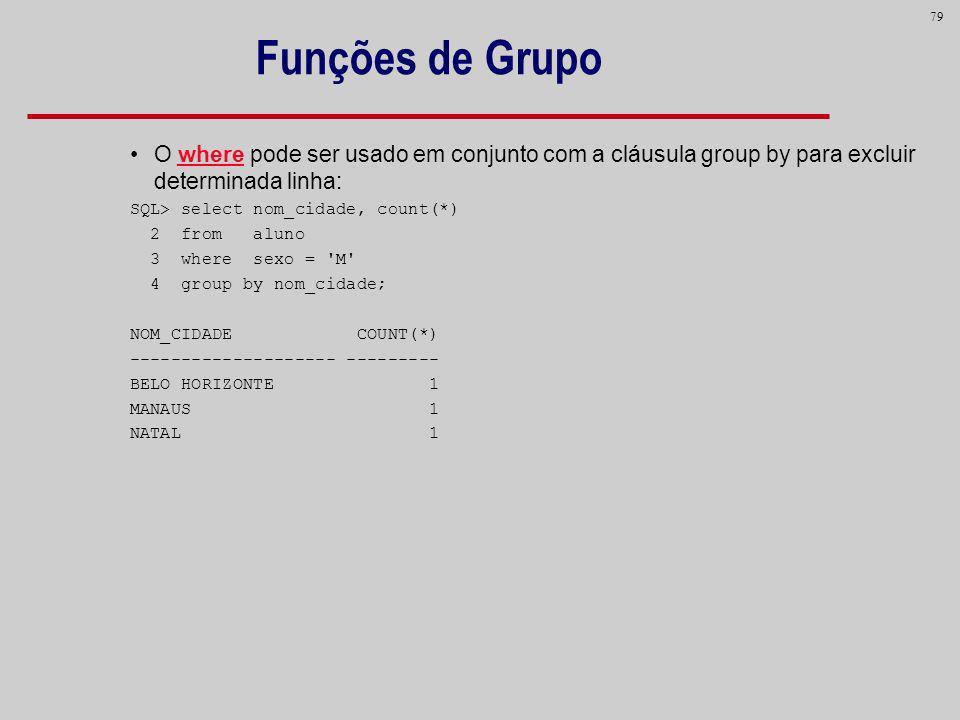 Funções de Grupo O where pode ser usado em conjunto com a cláusula group by para excluir determinada linha: