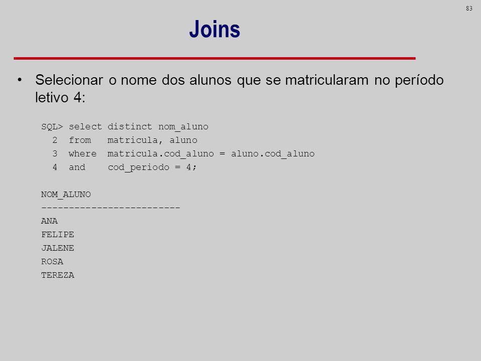 Joins Selecionar o nome dos alunos que se matricularam no período letivo 4: SQL> select distinct nom_aluno.