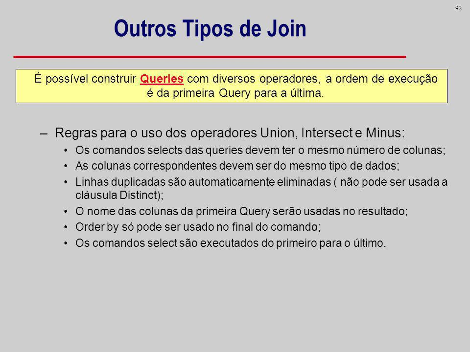 Outros Tipos de Join Regras para o uso dos operadores Union, Intersect e Minus: Os comandos selects das queries devem ter o mesmo número de colunas;