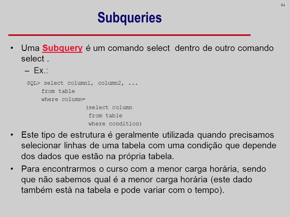 Subqueries Uma Subquery é um comando select dentro de outro comando select . Ex.: SQL> select column1, column2, ...