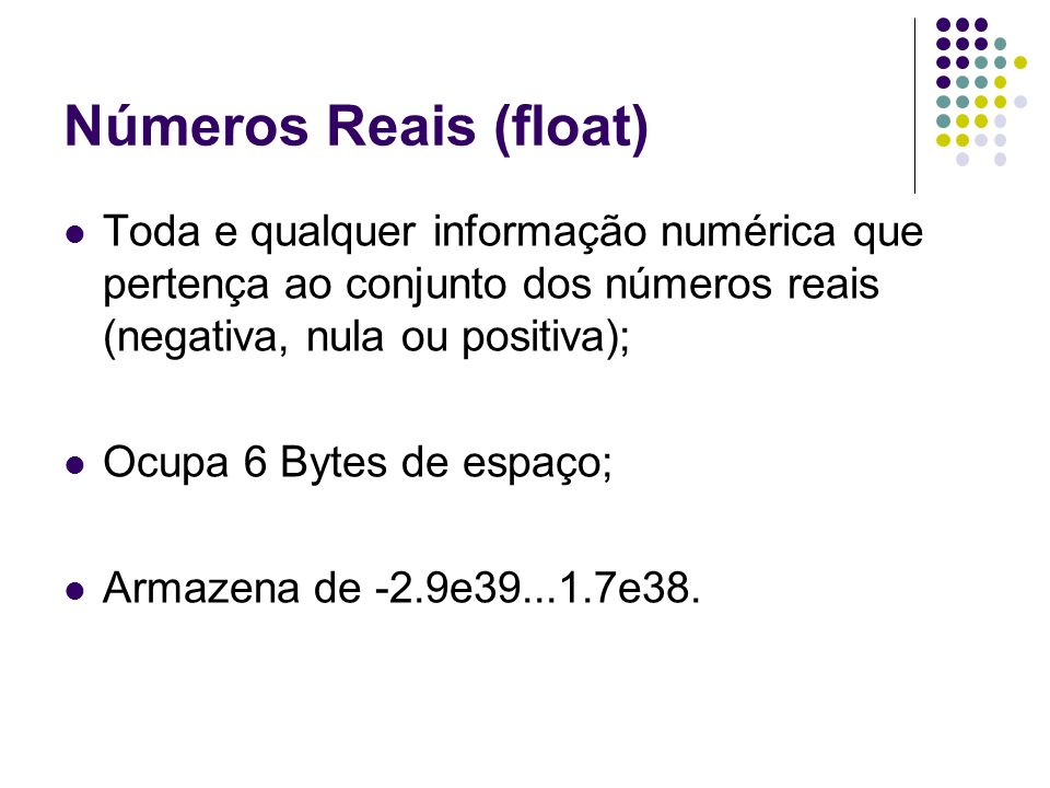 Números Reais (float) Toda e qualquer informação numérica que pertença ao conjunto dos números reais (negativa, nula ou positiva);