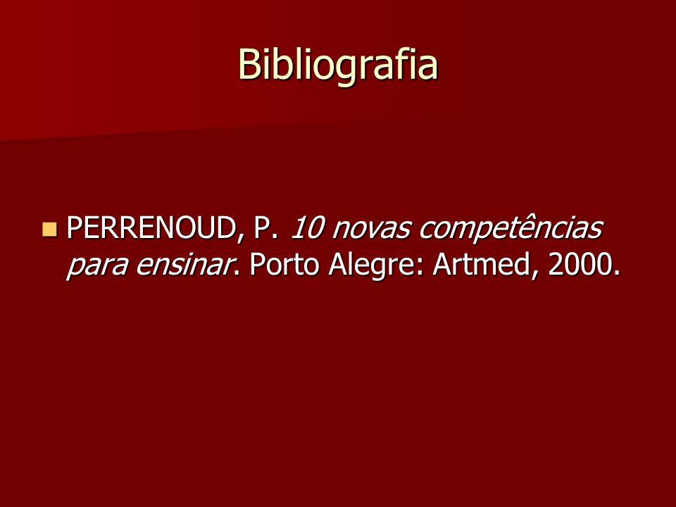 Bibliografia PERRENOUD, P. 10 novas competências para ensinar. Porto Alegre: Artmed, 2000.
