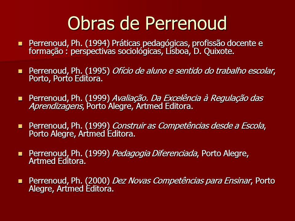 Obras de Perrenoud Perrenoud, Ph. (1994) Práticas pedagógicas, profissão docente e formação : perspectivas sociológicas, Lisboa, D. Quixote.