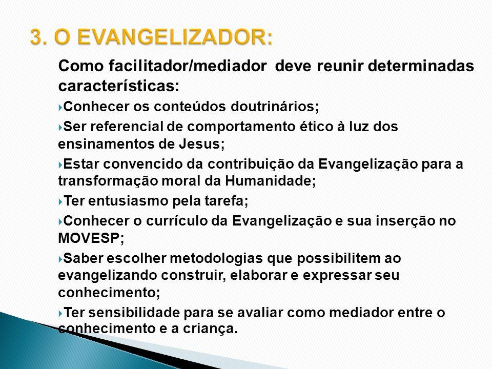 3. O EVANGELIZADOR: Como facilitador/mediador deve reunir determinadas características: Conhecer os conteúdos doutrinários;