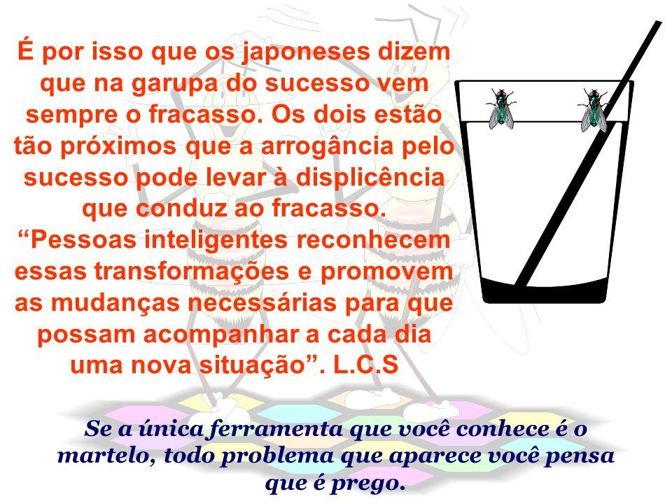 É por isso que os japoneses dizem que na garupa do sucesso vem sempre o fracasso. Os dois estão tão próximos que a arrogância pelo sucesso pode levar à displicência que conduz ao fracasso.