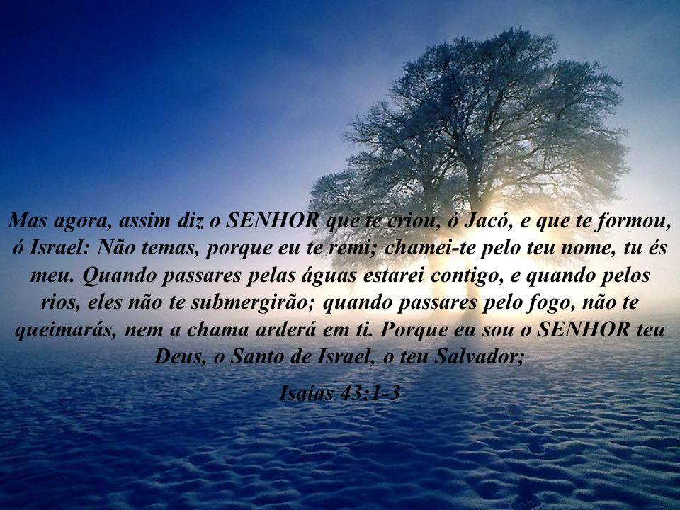 Mas agora, assim diz o SENHOR que te criou, ó Jacó, e que te formou, ó Israel: Não temas, porque eu te remi; chamei-te pelo teu nome, tu és meu. Quando passares pelas águas estarei contigo, e quando pelos rios, eles não te submergirão; quando passares pelo fogo, não te queimarás, nem a chama arderá em ti. Porque eu sou o SENHOR teu Deus, o Santo de Israel, o teu Salvador;