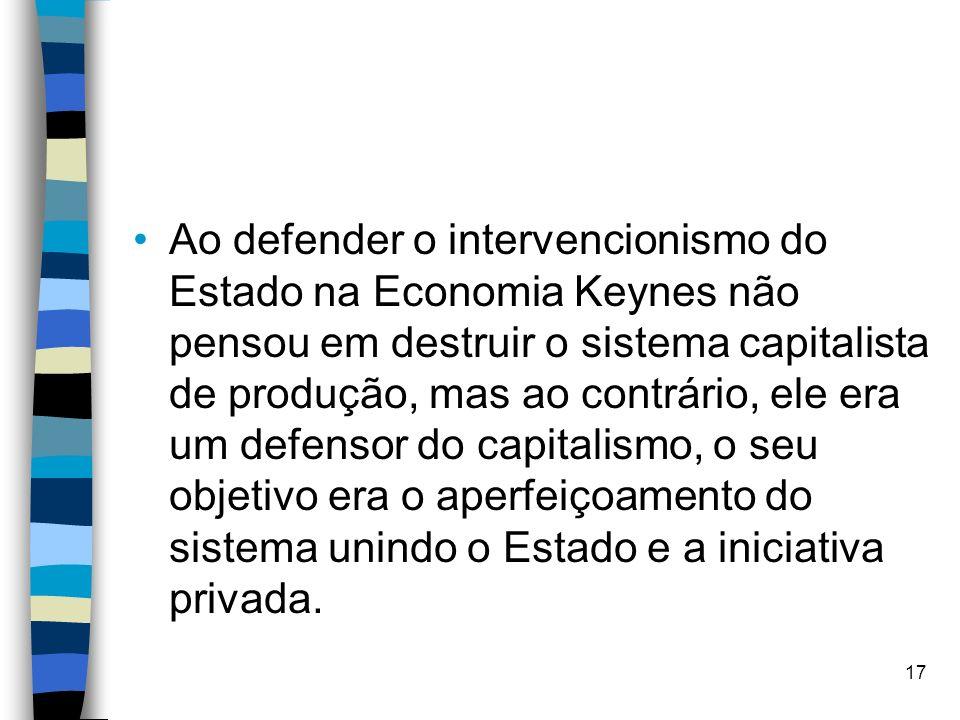 Ao defender o intervencionismo do Estado na Economia Keynes não pensou em destruir o sistema capitalista de produção, mas ao contrário, ele era um defensor do capitalismo, o seu objetivo era o aperfeiçoamento do sistema unindo o Estado e a iniciativa privada.