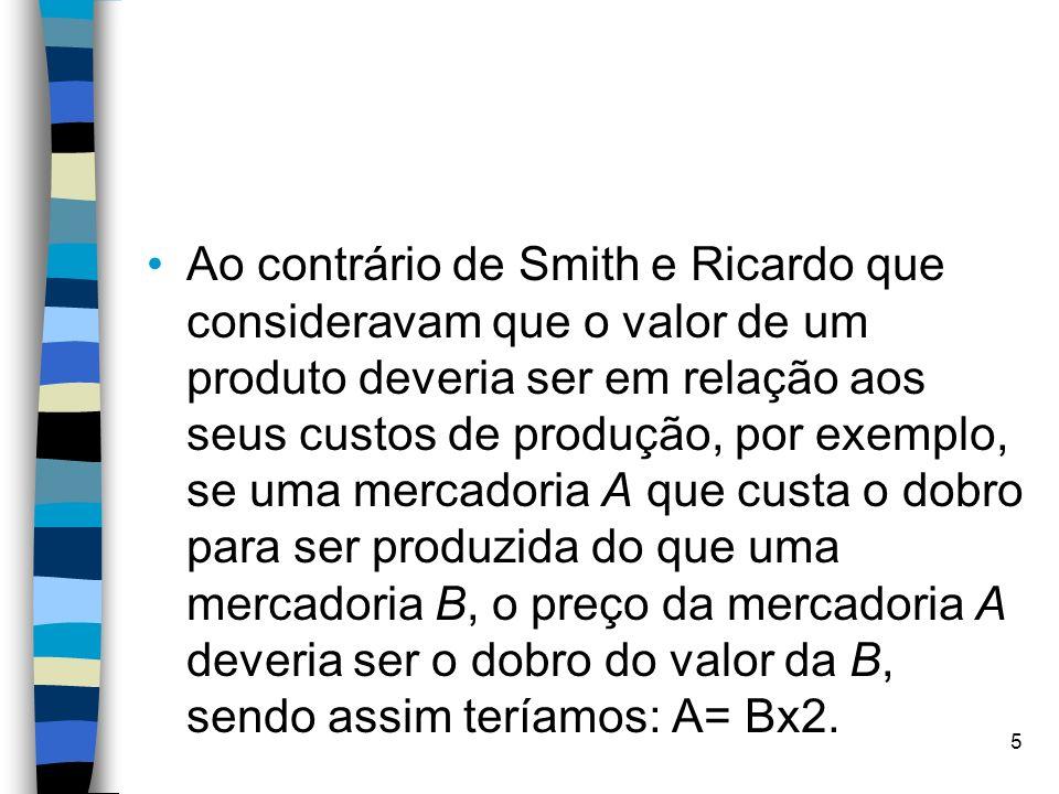 Ao contrário de Smith e Ricardo que consideravam que o valor de um produto deveria ser em relação aos seus custos de produção, por exemplo, se uma mercadoria A que custa o dobro para ser produzida do que uma mercadoria B, o preço da mercadoria A deveria ser o dobro do valor da B, sendo assim teríamos: A= Bx2.