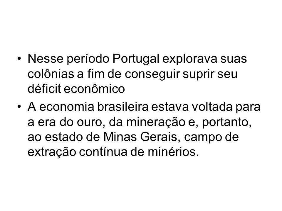 Nesse período Portugal explorava suas colônias a fim de conseguir suprir seu déficit econômico
