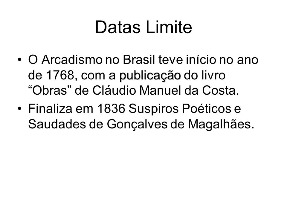 Datas Limite O Arcadismo no Brasil teve início no ano de 1768, com a publicação do livro Obras de Cláudio Manuel da Costa.