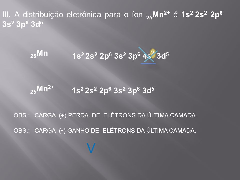 III. A distribuição eletrônica para o íon 25Mn2+ é 1s2 2s2 2p6 3s2 3p6 3d5