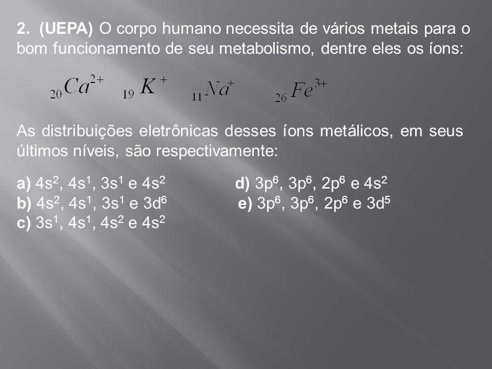 2. (UEPA) O corpo humano necessita de vários metais para o bom funcionamento de seu metabolismo, dentre eles os íons: