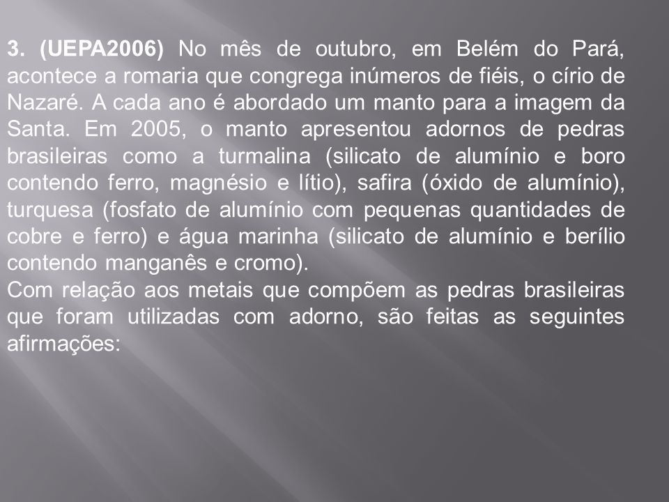 3. (UEPA2006) No mês de outubro, em Belém do Pará, acontece a romaria que congrega inúmeros de fiéis, o círio de Nazaré. A cada ano é abordado um manto para a imagem da Santa. Em 2005, o manto apresentou adornos de pedras brasileiras como a turmalina (silicato de alumínio e boro contendo ferro, magnésio e lítio), safira (óxido de alumínio), turquesa (fosfato de alumínio com pequenas quantidades de cobre e ferro) e água marinha (silicato de alumínio e berílio contendo manganês e cromo).