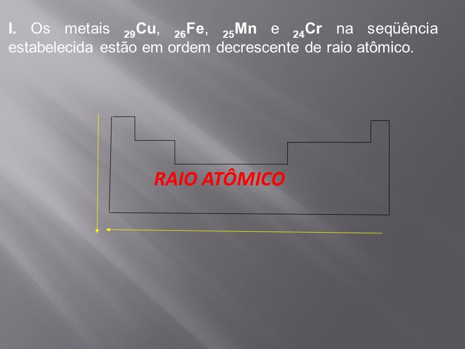 I. Os metais 29Cu, 26Fe, 25Mn e 24Cr na seqüência estabelecida estão em ordem decrescente de raio atômico.