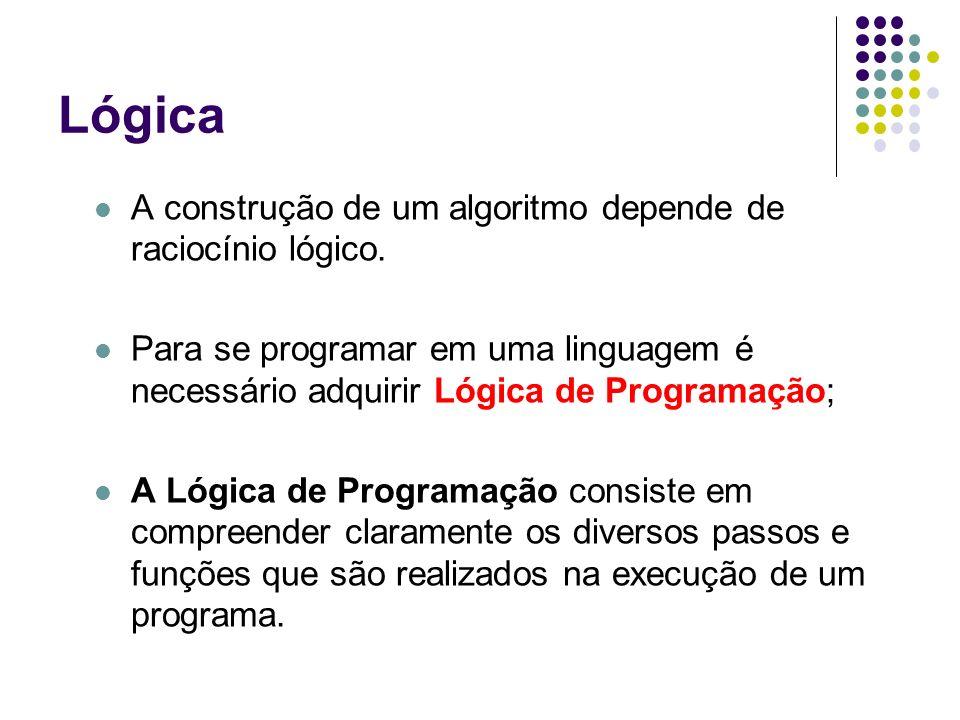 Lógica A construção de um algoritmo depende de raciocínio lógico.