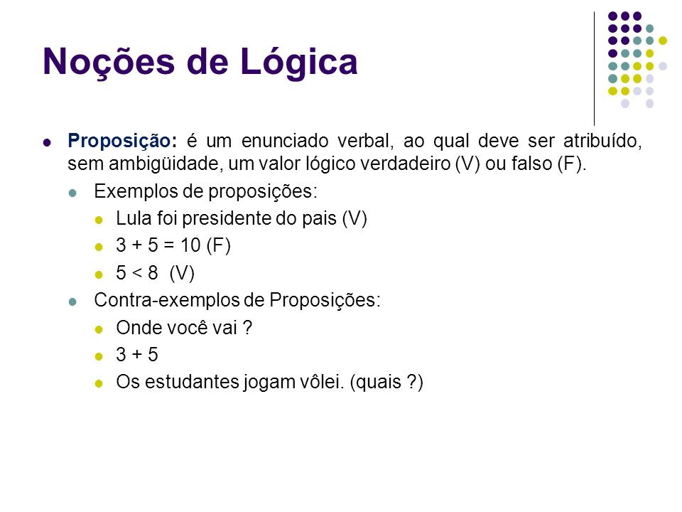 Noções de LógicaProposição: é um enunciado verbal, ao qual deve ser atribuído, sem ambigüidade, um valor lógico verdadeiro (V) ou falso (F).