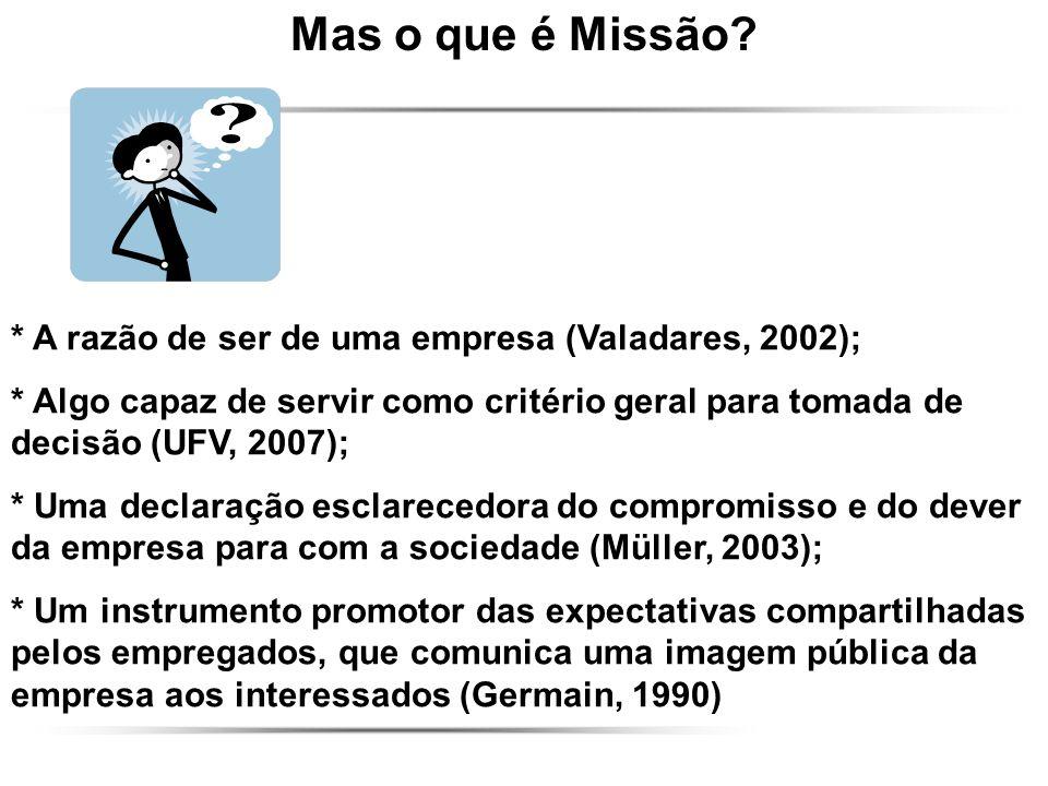 Mas o que é Missão * A razão de ser de uma empresa (Valadares, 2002);
