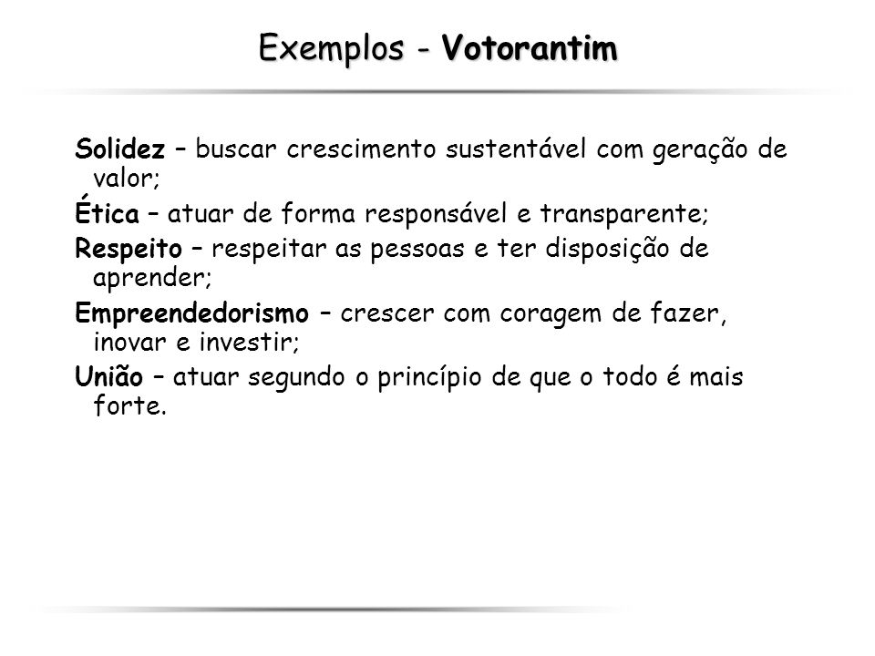 Exemplos - Votorantim Solidez – buscar crescimento sustentável com geração de valor; Ética – atuar de forma responsável e transparente;