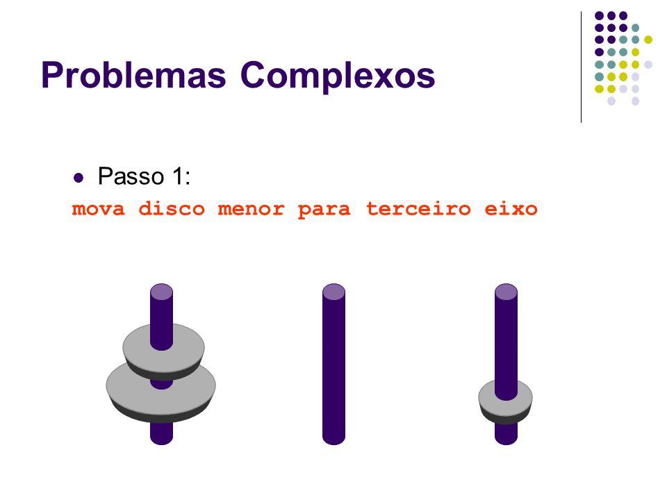 Problemas Complexos Passo 1: mova disco menor para terceiro eixo