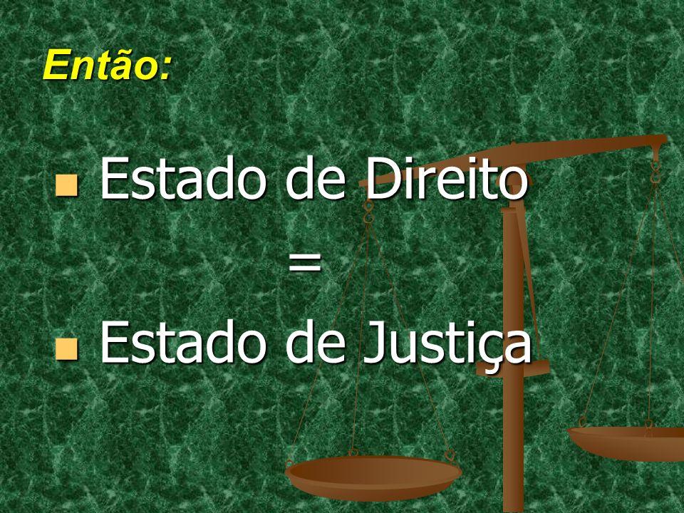 Então: Estado de Direito = Estado de Justiça
