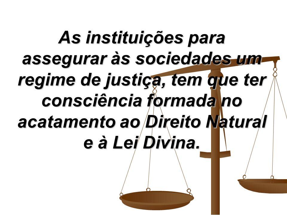 As instituições para assegurar às sociedades um regime de justiça, tem que ter consciência formada no acatamento ao Direito Natural e à Lei Divina.