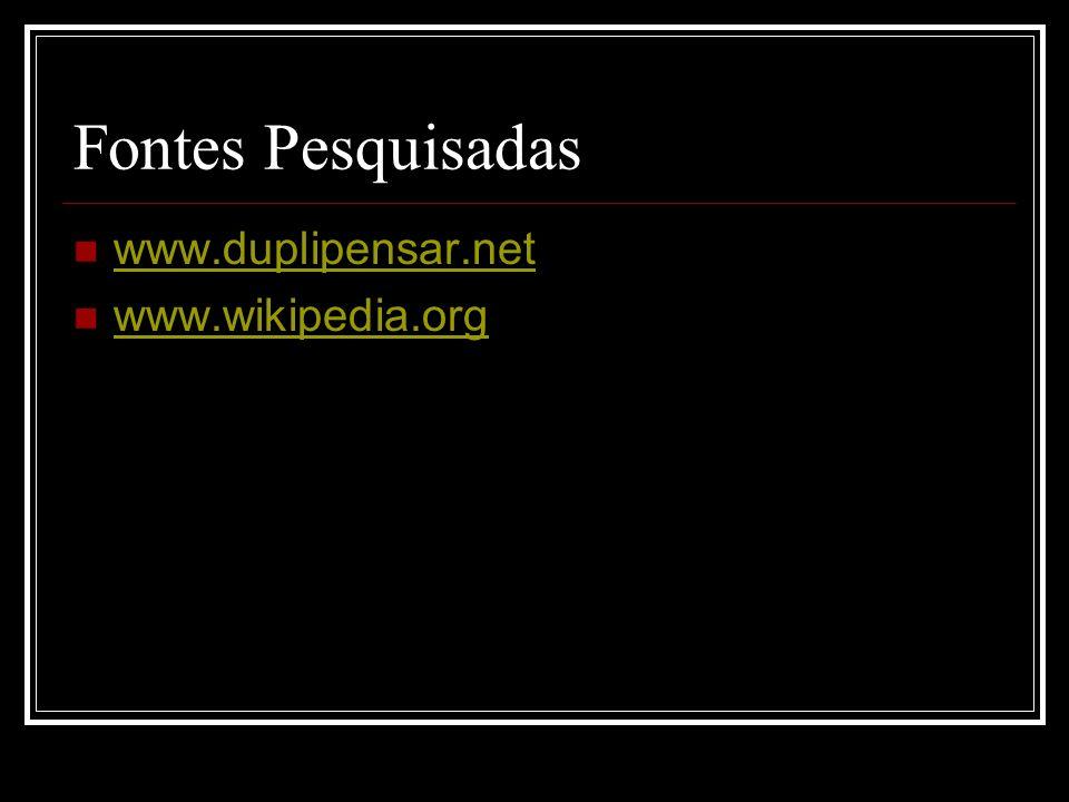 Fontes Pesquisadas www.duplipensar.net www.wikipedia.org
