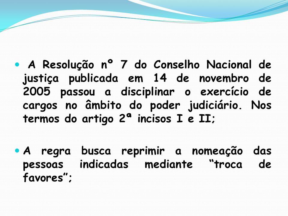 A Resolução nº 7 do Conselho Nacional de justiça publicada em 14 de novembro de 2005 passou a disciplinar o exercício de cargos no âmbito do poder judiciário. Nos termos do artigo 2ª incisos I e II;