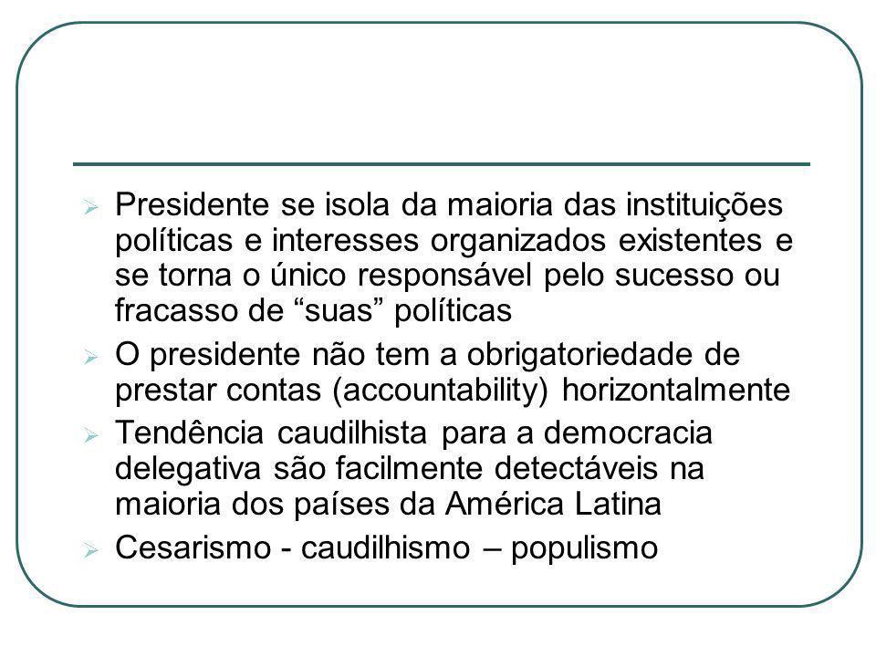 Presidente se isola da maioria das instituições políticas e interesses organizados existentes e se torna o único responsável pelo sucesso ou fracasso de suas políticas