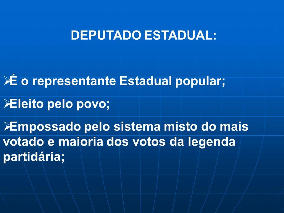 DEPUTADO ESTADUAL: É o representante Estadual popular; Eleito pelo povo;
