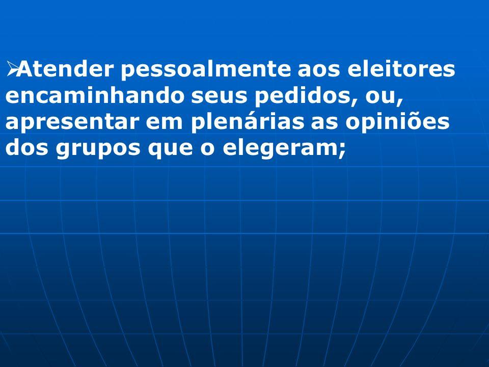 Atender pessoalmente aos eleitores encaminhando seus pedidos, ou, apresentar em plenárias as opiniões dos grupos que o elegeram;
