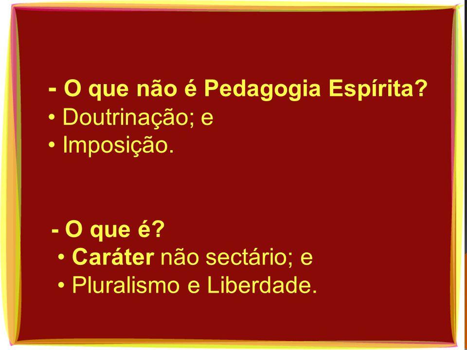 - O que não é Pedagogia Espírita • Doutrinação; e • Imposição.