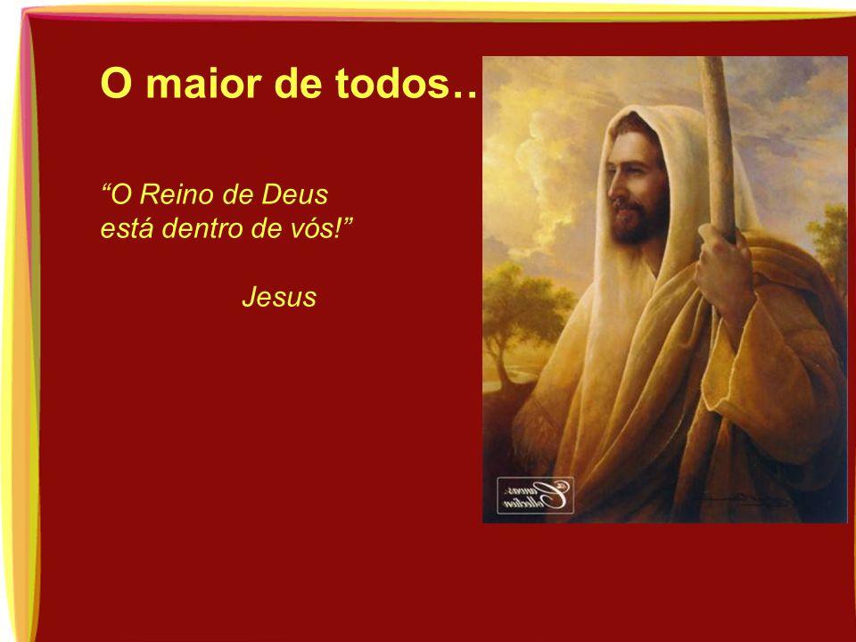 O maior de todos… O Reino de Deus está dentro de vós! Jesus