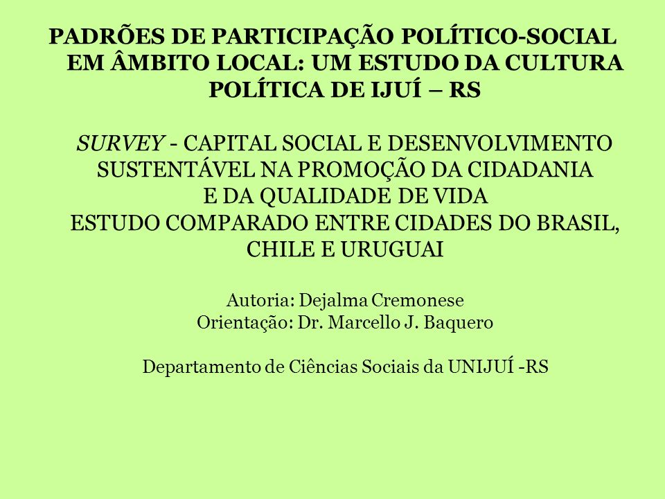 PADRÕES DE PARTICIPAÇÃO POLÍTICO-SOCIAL EM ÂMBITO LOCAL: UM ESTUDO DA CULTURA POLÍTICA DE IJUÍ – RS SURVEY - CAPITAL SOCIAL E DESENVOLVIMENTO SUSTENTÁVEL NA PROMOÇÃO DA CIDADANIA E DA QUALIDADE DE VIDA ESTUDO COMPARADO ENTRE CIDADES DO BRASIL, CHILE E URUGUAI Autoria: Dejalma Cremonese Orientação: Dr.