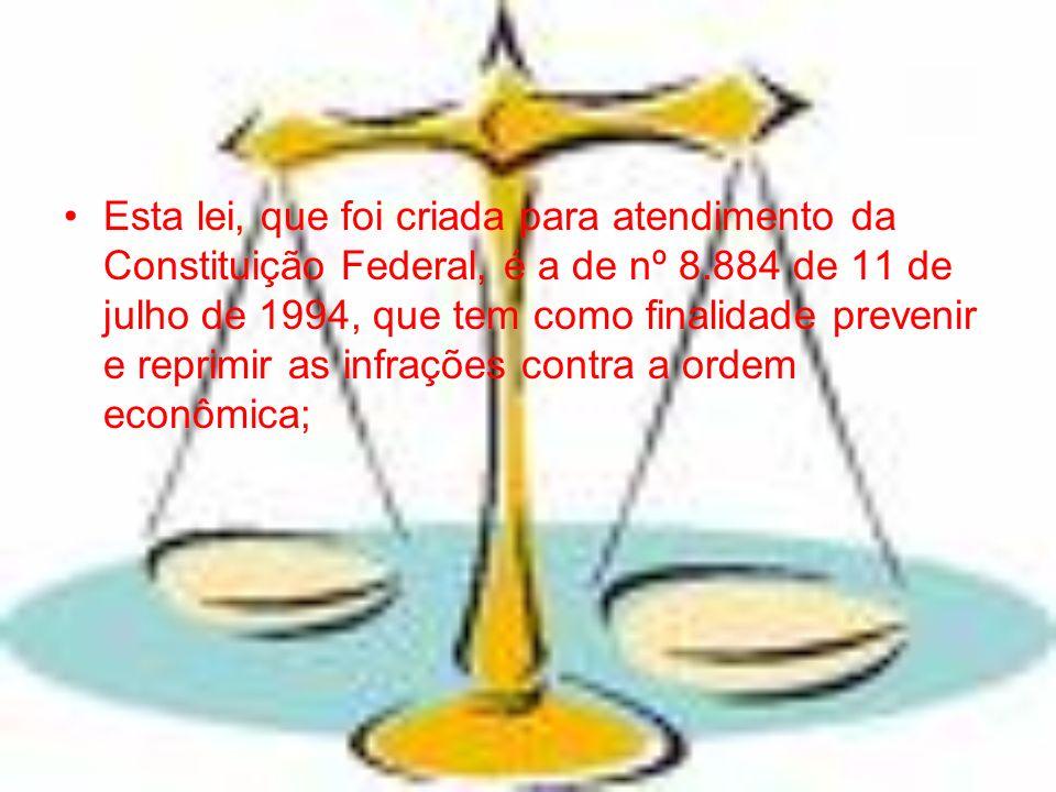 Esta lei, que foi criada para atendimento da Constituição Federal, é a de nº 8.884 de 11 de julho de 1994, que tem como finalidade prevenir e reprimir as infrações contra a ordem econômica;