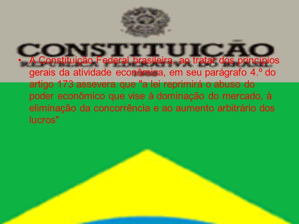 A Constituição Federal brasileira, ao tratar dos princípios gerais da atividade econômica, em seu parágrafo 4.º do artigo 173 assevera que a lei reprimirá o abuso do poder econômico que vise à dominação do mercado, à eliminação da concorrência e ao aumento arbitrário dos lucros