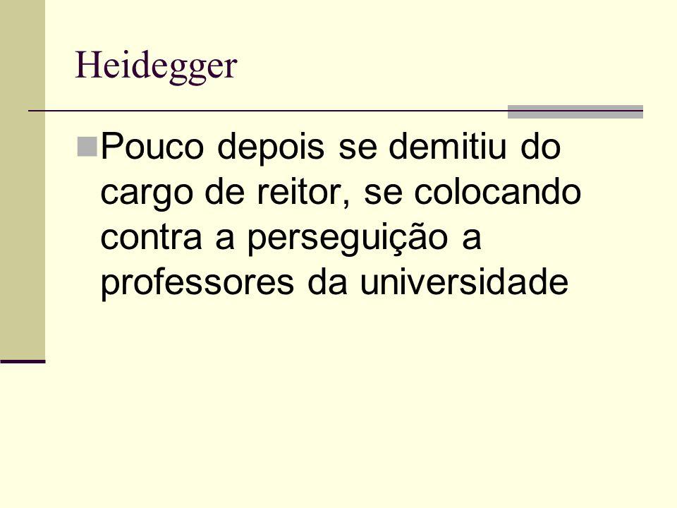 Heidegger Pouco depois se demitiu do cargo de reitor, se colocando contra a perseguição a professores da universidade.