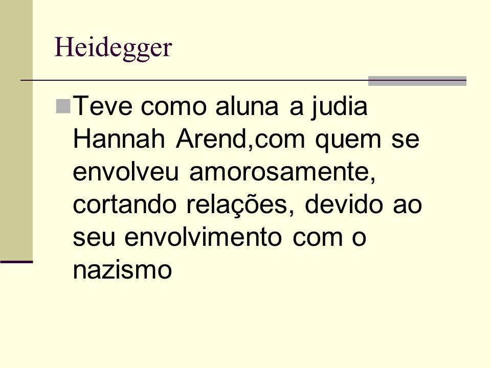 Heidegger Teve como aluna a judia Hannah Arend,com quem se envolveu amorosamente, cortando relações, devido ao seu envolvimento com o nazismo.