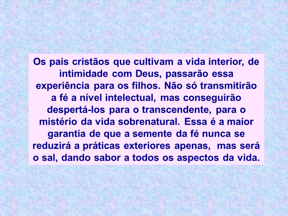 Os pais cristãos que cultivam a vida interior, de intimidade com Deus, passarão essa experiência para os filhos.