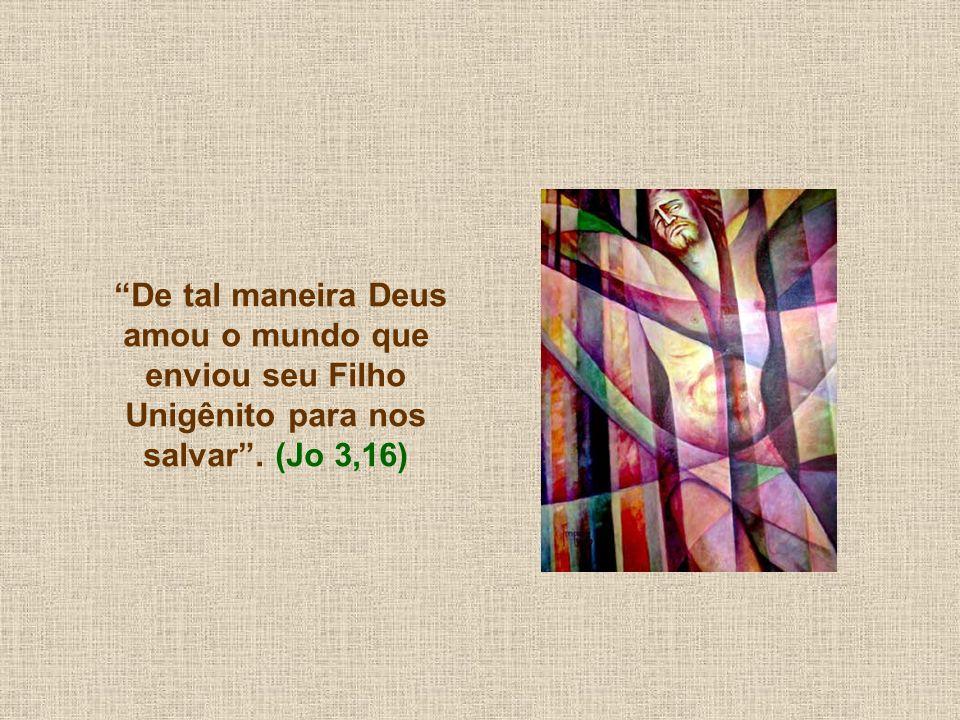 De tal maneira Deus amou o mundo que enviou seu Filho Unigênito para nos salvar . (Jo 3,16)