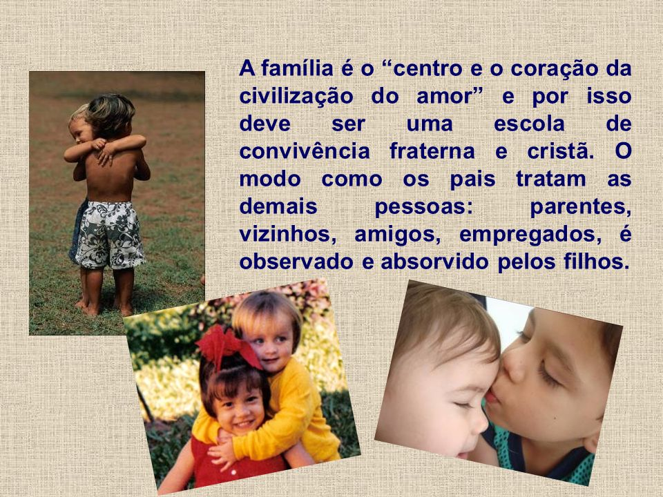 A família é o centro e o coração da civilização do amor e por isso deve ser uma escola de convivência fraterna e cristã.