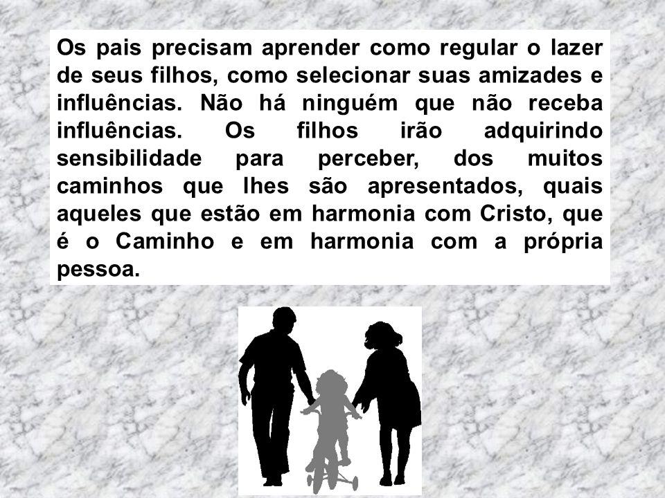 Os pais precisam aprender como regular o lazer de seus filhos, como selecionar suas amizades e influências.