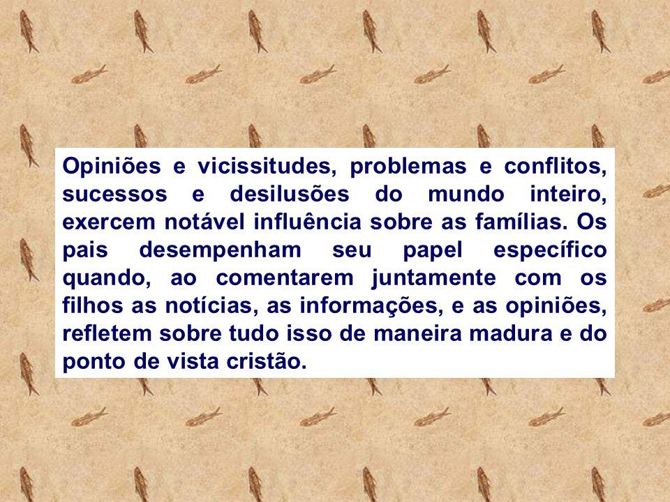 Opiniões e vicissitudes, problemas e conflitos, sucessos e desilusões do mundo inteiro, exercem notável influência sobre as famílias.