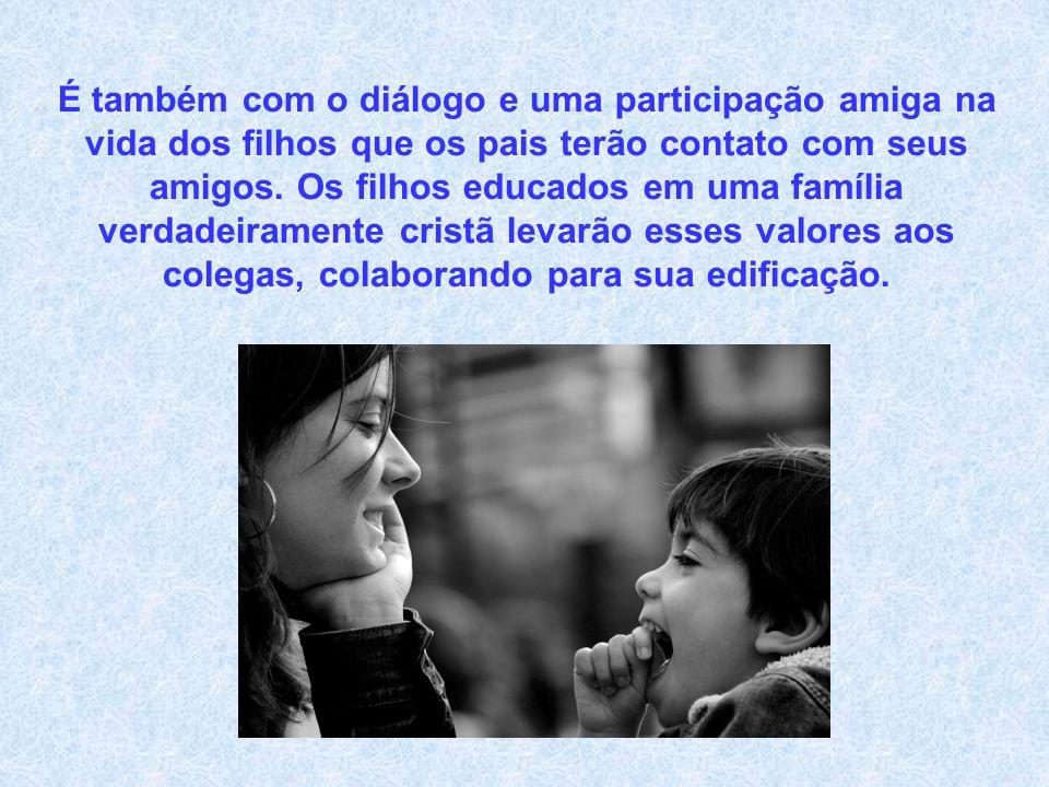 É também com o diálogo e uma participação amiga na vida dos filhos que os pais terão contato com seus amigos.