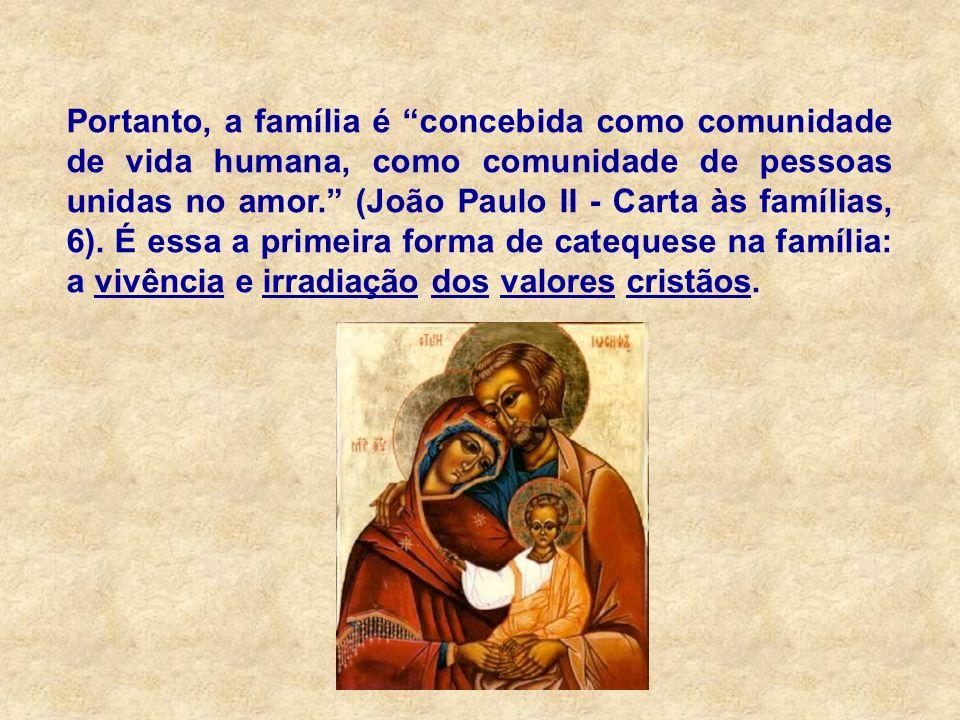 Portanto, a família é concebida como comunidade de vida humana, como comunidade de pessoas unidas no amor. (João Paulo II - Carta às famílias, 6).