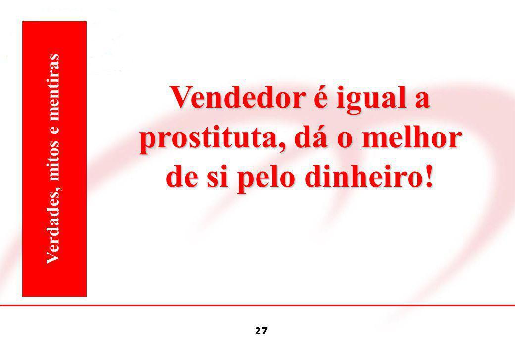 Vendedor é igual a prostituta, dá o melhor de si pelo dinheiro!