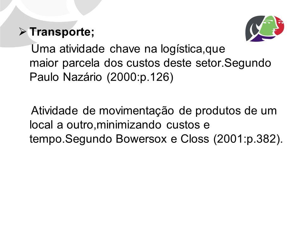 Transporte; Uma atividade chave na logística,que absorve a maior parcela dos custos deste setor.Segundo Paulo Nazário (2000:p.126)