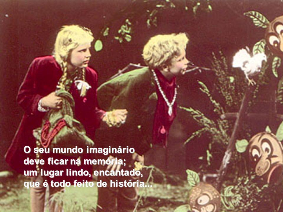 O seu mundo imaginário deve ficar na memória; um lugar lindo, encantado, que é todo feito de história...
