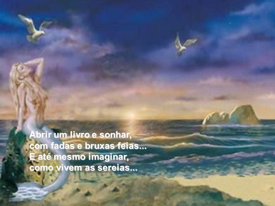 Abrir um livro e sonhar, com fadas e bruxas feias... E até mesmo imaginar, como vivem as sereias...
