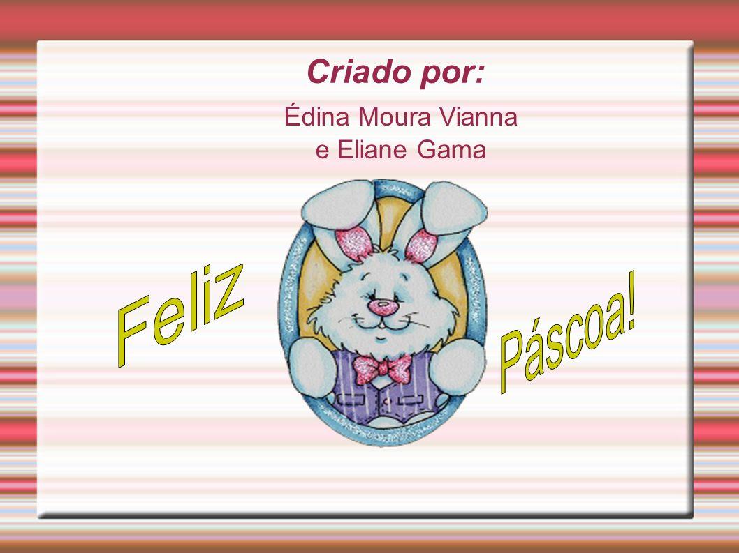 Criado por: Édina Moura Vianna e Eliane Gama Feliz Páscoa!
