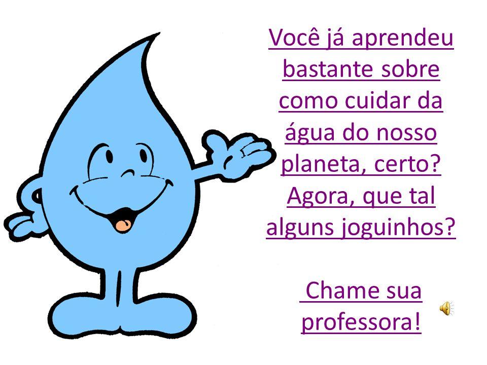 Você já aprendeu bastante sobre como cuidar da água do nosso planeta, certo.